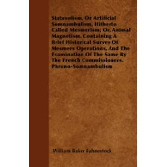 Statuvolism Or Artificial Somnambulism Hitherto Called Mesmerism Or Animal Magnetism. Containing A Brief Historical Survey Of Mesmers Operations And The Examination Of The Same By The French Comm by Fahnestock & William Baker