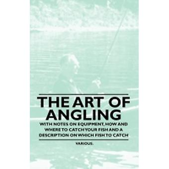 The Art of Angling  With Notes on Equipment How and Where to Catch Your Fish and a Description on Which Fish to Catch by Various