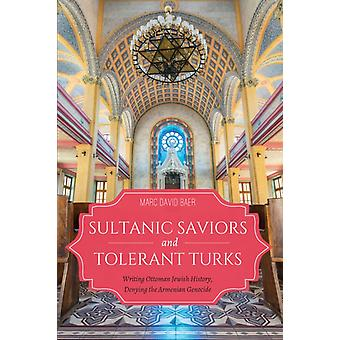 Sultanic Saviors and Tolerant Turks  Writing Ottoman Jewish History Denying the Armenian Genocide by Marc D Baer