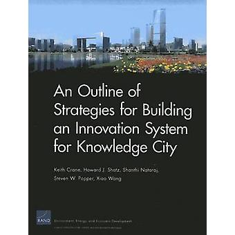 An Outline of Strategies for Building an Innovation System for Knowledge City by Keith Crane & Howard J Shatz & Shanthi Nataraj & Steven W Popper & Xiao Wang
