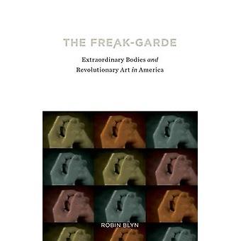 The Freak-Garde - Extraordinary Bodies and Revolutionary Art in Americ