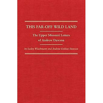 This Far-Off Wild Land - The Upper Missouri Letters of Andrew Dawson b