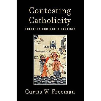Contesting Catholicity - Theology for Other Baptists by Curtis W. Free