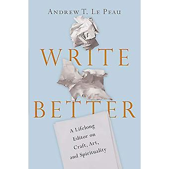 Write Better - A Lifelong Editor on Craft - Art - and Spirituality by