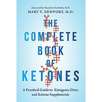 The Complete Book of Ketones - A Practical Guide to Ketogenic Diets an