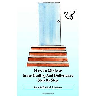How to Minister Inner Healing and Deliverance Step by Step by Scott R