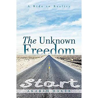 The Unknown Freedom - A Ride to Reality by Akarsh Raker - 978148284696