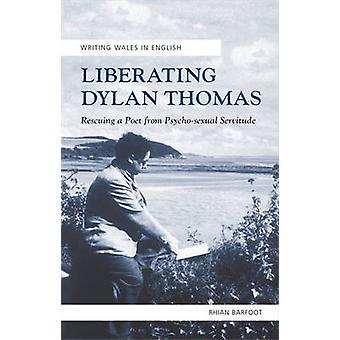 Liberating Dylan Thomas Writing Wales in English Rescuing a Poet from PsychoSexual Servitude