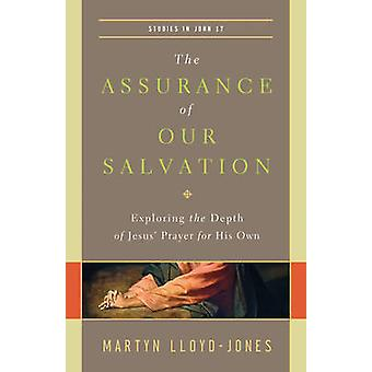 The Assurance of Our Salvation  Exploring the Depth of Jesus Prayer for His Own by Martyn Lloyd Jones