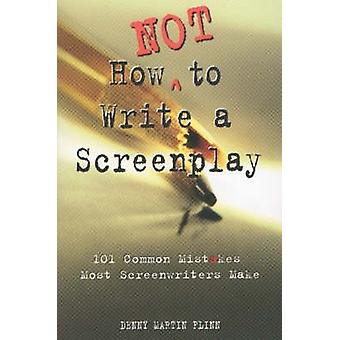 How Not to Write a Screenplay - 101 Common Mistakes Most Screenwriters