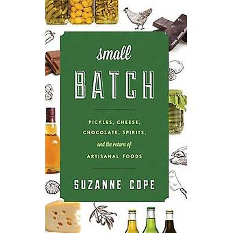 Small Batch Pickles Cheese Chocolate Spirits and the Return of Artisanal Foods by Cope & Suzanne