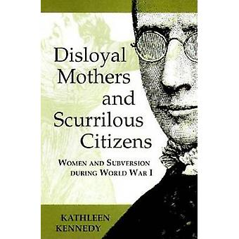 Disloyal Mothers and Scurrilous Citizens Women and Subversion during World War I by Kennedy & Kathleen