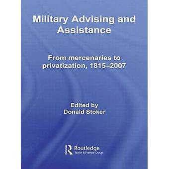 Military Advising and Assistance From Mercenaries to Privatization 1815 2007 by Stoker & Donald