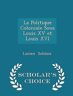 La Politique Coloniale Sous Louis XV et Louis XVI  Scholars Choice Edition by Schne & Lucien