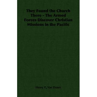 They Found the Church There  The Armed Forces Discover Christian Missions in the Pacific by Van Dusen & Henry P.