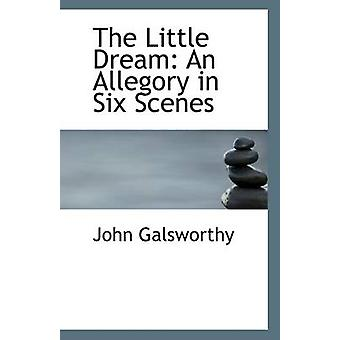 The Little Dream - An Allegory in Six Scenes by John Sir Galsworthy -