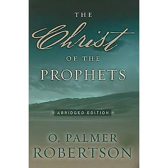 The Christ of the Prophets (abridged edition) by O Palmer Robertson -