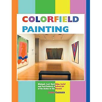 Colorfield Painting Minimal Cool Hard Edge Serial and PostPainterly Abstract Art of the Sixties to the Present by Garrard & Laura