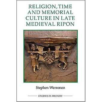Religion Time and Memorial Culture in Late Medieval Ripon by Stephen Werronen