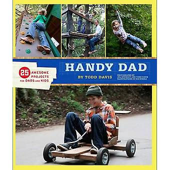 Handy Dad  25 Awesome Projects for Dads and Kids by Todd Davis & Illustrated by Nik Shulz & Photographs by Juli Stewart
