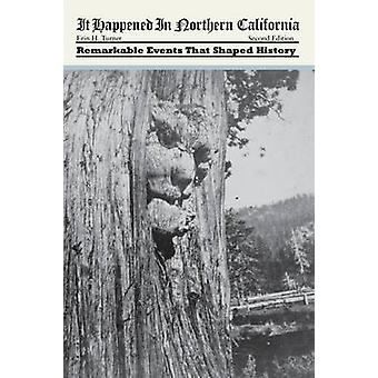 It Happened In Northern California Remarkable Events That Shaped History Second Edition by Turner