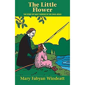 The Little Flower The Story of St. Therese of the Child Jesus by Windeatt & Mary Fabyan