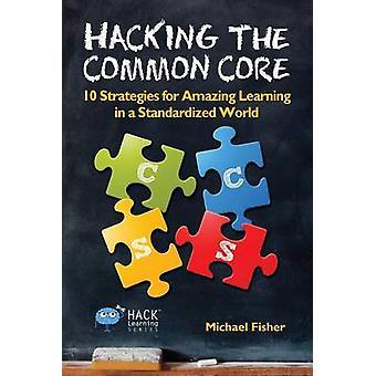 Hacking the Common Core 10 Strategies for Amazing Learning in a Standardized World by Fisher & Michael
