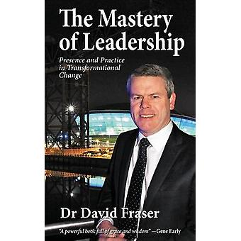 The Mastery of Leadership Presence and Practice in Transformational Change by Fraser & Dr David