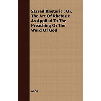 Sacred Rhetoric  Or The Art Of Rhetoric As Applied To The Preaching Of The Word Of God by Anon