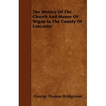 The History Of The Church And Manor Of Wigan In The County Of Lancaster by Bridgeman & George Thomas