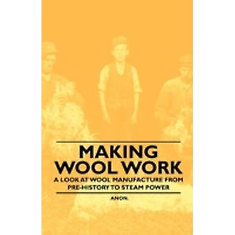 Making Wool Work  A Look at Wool Manufacture from PreHistory to Steam Power by Anon.