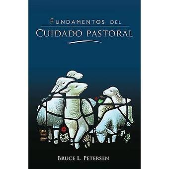 Fundamentos del Cuidado Pastoral by Petersen & Bruce L.