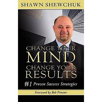 Change Your Mind Change Your Results 1 Proven Success Strategies by Shewchuk & Shawn