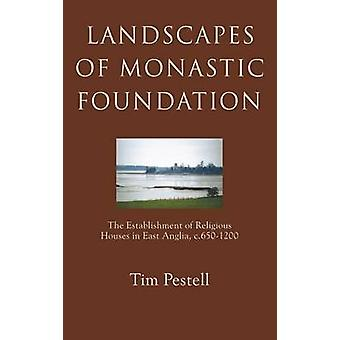 Landscapes of Monastic Foundation The Establishment of Religious Houses in East Anglia C.6501200 by Pestell & Tim