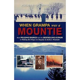When Grampa Was a Mountie More Policing Stories from the Bestselling Author of Policing the Fringe and Tragedy on Jackass Mountain by Scheideman & Charles