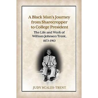 A Black Mans Journey from Sharecropper to College President The Life and Work of William Johnson Trent 18731963 by ScalesTrent & Judy