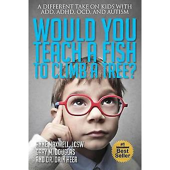 Would You Teach a Fish to Climb a Tree? by Anne Maxwell - 97819392615