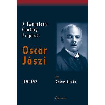 A Twentieth-Century Prophet - Oscar Jaszi - 1875-1957 by Gyorgy Litvan