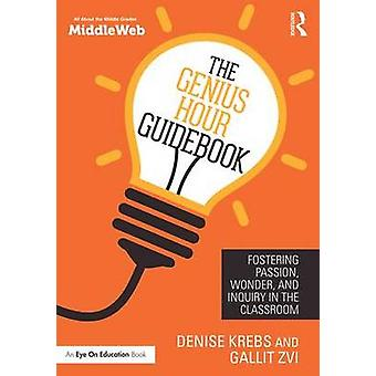 The Genius Hour Guidebook - Fostering Passion - Wonder - and Inquiry i