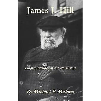 James J.Hill - Empire Builder of the Northwest by Michael P. Malone -