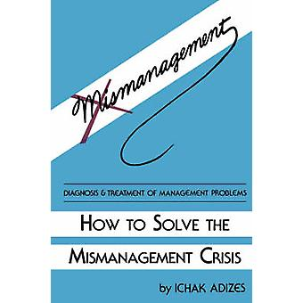 How To Solve The Mismanagement Crisis by Ichak - Adizes Ph.D. - 97809