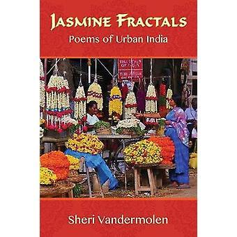 Jasmine Fractals - Poems of Urban India by Sheri Vandermolen - 9781941