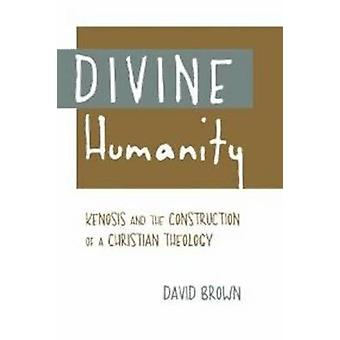 Divine Humanity  Kenosis and the Construction of a Christian Theology by David Brown