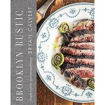 Brooklyn Rustic - Simple Food for Sophisticated Palates by Bryan Calve