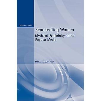 Representing Women. Myths of Femininity in the Popular Media by MacDonald & Myra