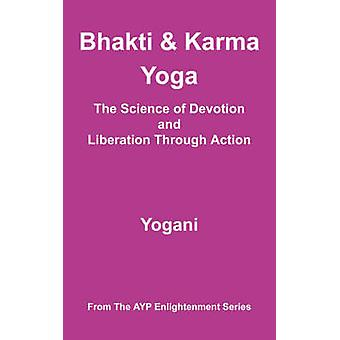 Bhakti and Karma Yoga  The Science of Devotion and Liberation Through Action by Yogani