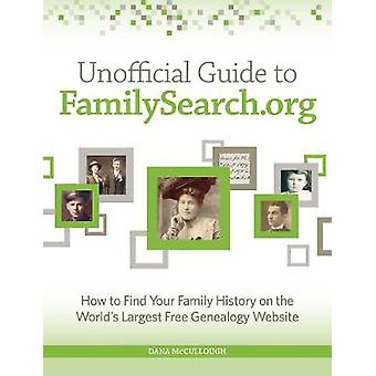 Unofficial Guide to FamilySearch.org  How to Find Your Family History on the Largest Free Genealogy Website by Dana Mccullough