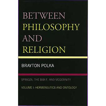 Between Philosophy and Religion Vol. I Spinoza the Bible and Modernity by Polka & Brayton