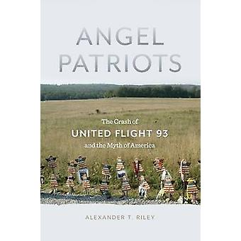 Angel Patriots  The Crash of United Flight 93 and the Myth of America by Alexander T Riley