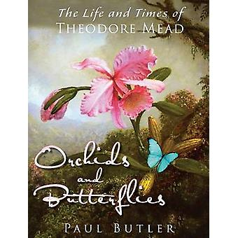 Orchids and Butterflies The Life and Times of Theodore Mead by Butler & Paul